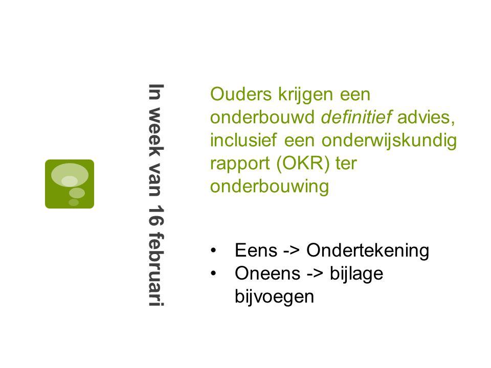 Ouders krijgen een onderbouwd definitief advies, inclusief een onderwijskundig rapport (OKR) ter onderbouwing In week van 16 februari Eens -> Ondertekening Oneens -> bijlage bijvoegen