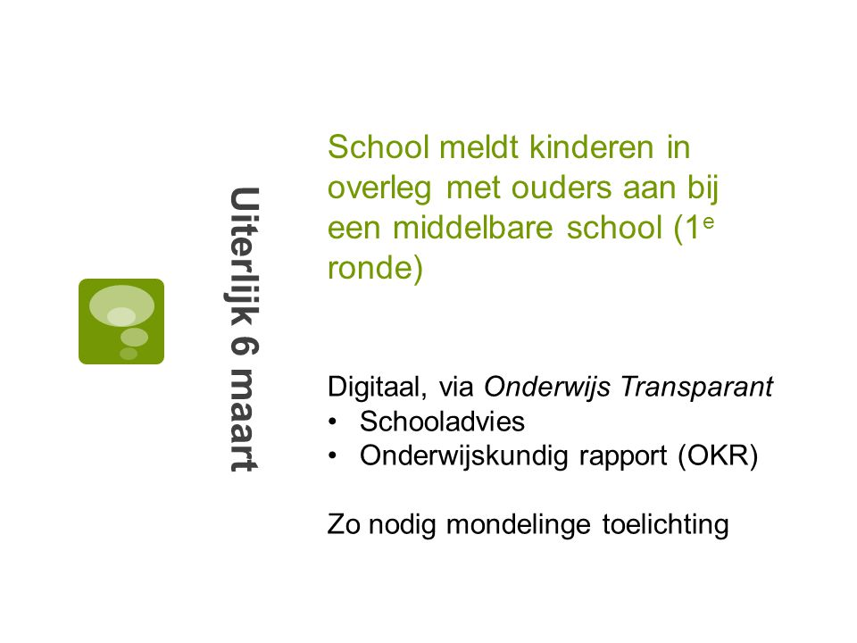 School meldt kinderen in overleg met ouders aan bij een middelbare school (1 e ronde) Uiterlijk 6 maart Digitaal, via Onderwijs Transparant Schooladvies Onderwijskundig rapport (OKR) Zo nodig mondelinge toelichting
