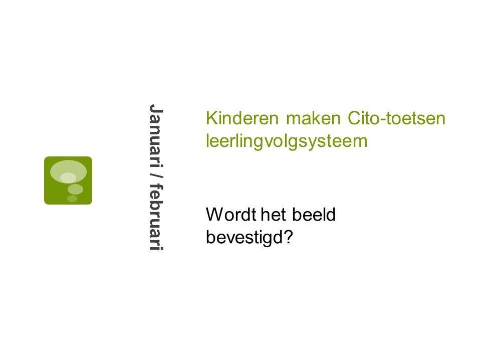 Kinderen maken Cito-toetsen leerlingvolgsysteem Januari / februari Wordt het beeld bevestigd?