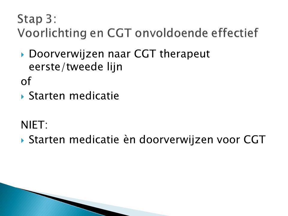  Doorverwijzen naar CGT therapeut eerste/tweede lijn of  Starten medicatie NIET:  Starten medicatie èn doorverwijzen voor CGT