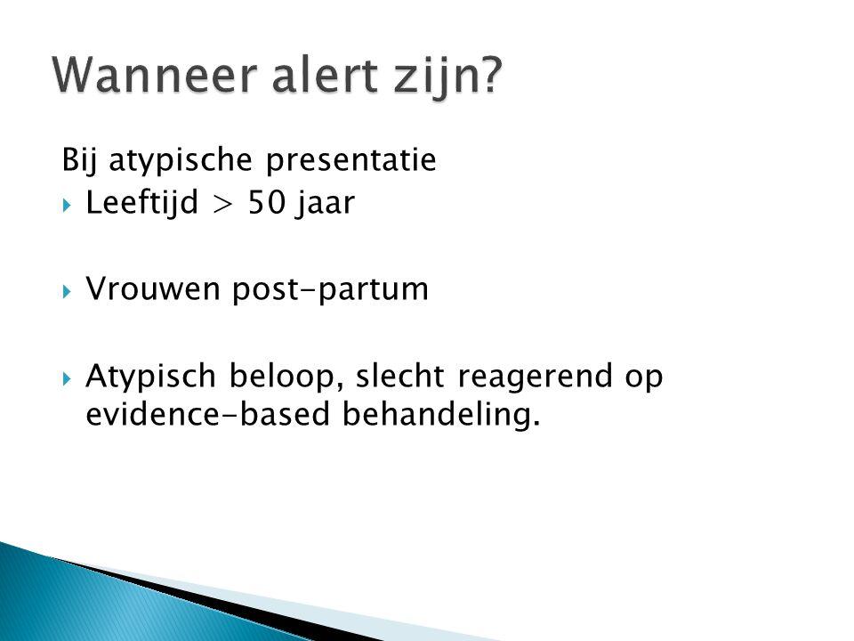 Bij atypische presentatie  Leeftijd > 50 jaar  Vrouwen post-partum  Atypisch beloop, slecht reagerend op evidence-based behandeling.