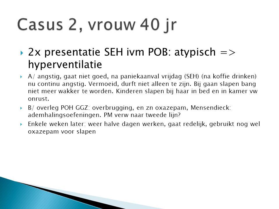  2x presentatie SEH ivm POB: atypisch => hyperventilatie  A/ angstig, gaat niet goed, na paniekaanval vrijdag (SEH) (na koffie drinken) nu continu a