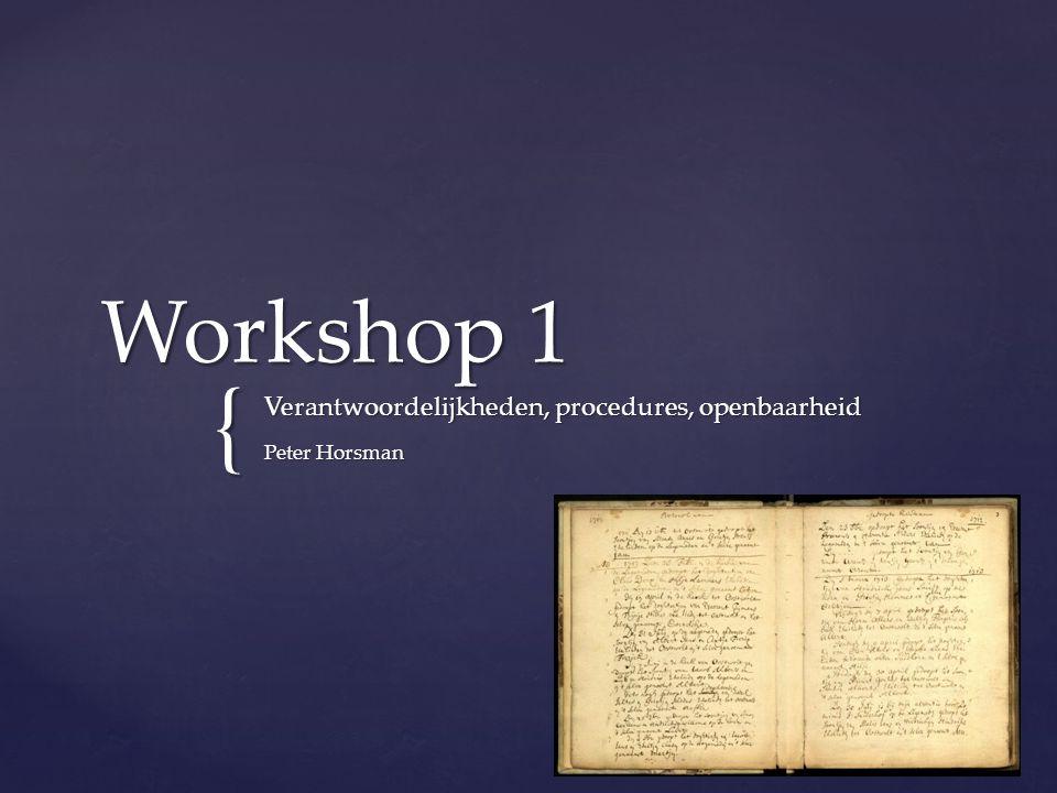 { Workshop 1 Verantwoordelijkheden, procedures, openbaarheid Peter Horsman