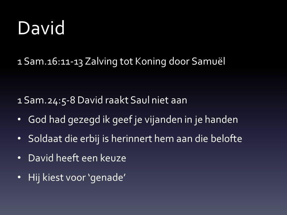 David 1 Sam.16:11-13 Zalving tot Koning door Samuël 1 Sam.24:5-8 David raakt Saul niet aan God had gezegd ik geef je vijanden in je handen Soldaat die