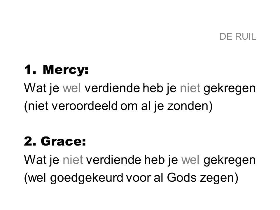 DE RUIL 1.Mercy: Wat je wel verdiende heb je niet gekregen (niet veroordeeld om al je zonden) 2. Grace: Wat je niet verdiende heb je wel gekregen (wel