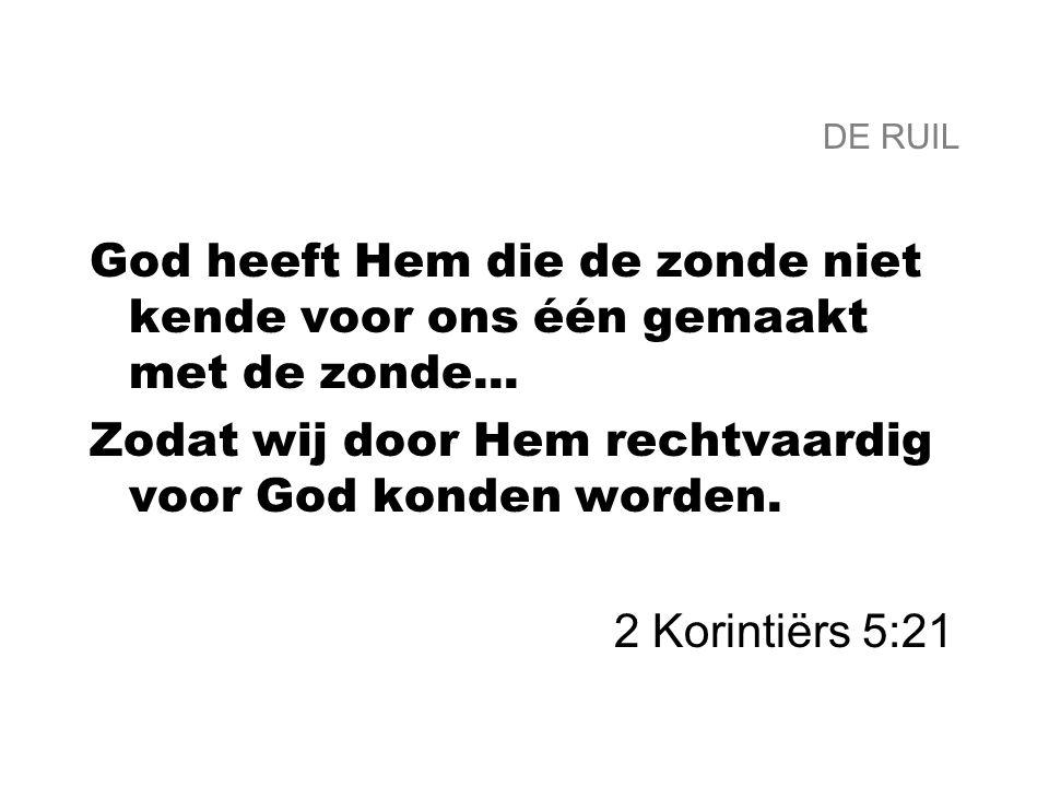 DE RUIL God heeft Hem die de zonde niet kende voor ons één gemaakt met de zonde... Zodat wij door Hem rechtvaardig voor God konden worden. 2 Korintiër