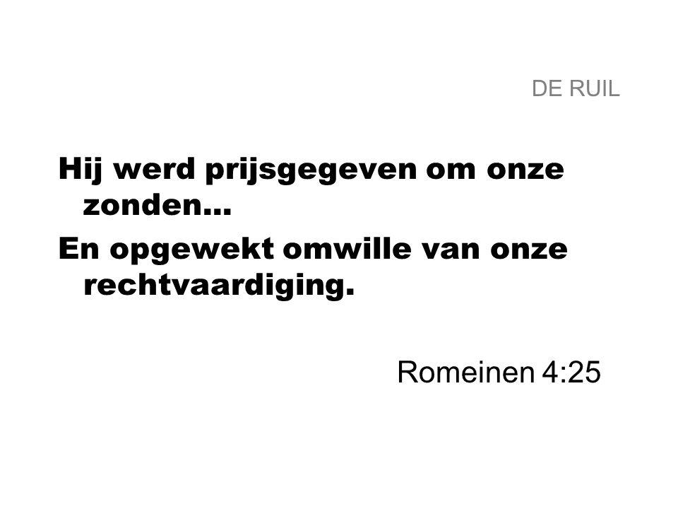 DE RUIL Hij werd prijsgegeven om onze zonden... En opgewekt omwille van onze rechtvaardiging. Romeinen 4:25
