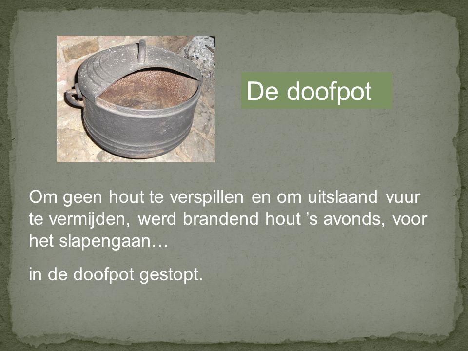 De doofpot Om geen hout te verspillen en om uitslaand vuur te vermijden, werd brandend hout 's avonds, voor het slapengaan… in de doofpot gestopt.