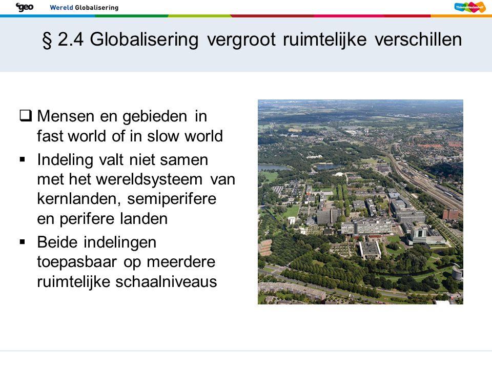 § 2.4 Globalisering vergroot ruimtelijke verschillen  Mensen en gebieden in fast world of in slow world  Indeling valt niet samen met het wereldsyst
