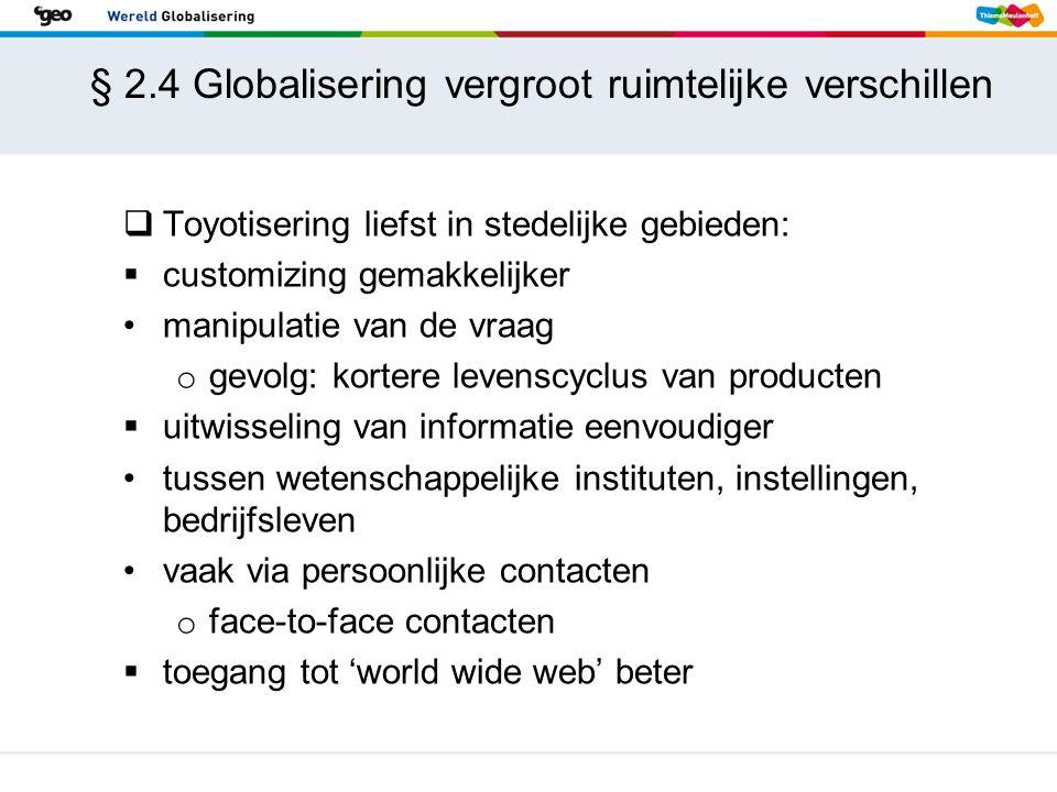 § 2.4 Globalisering vergroot ruimtelijke verschillen  Toyotisering liefst in stedelijke gebieden:  customizing gemakkelijker manipulatie van de vraa