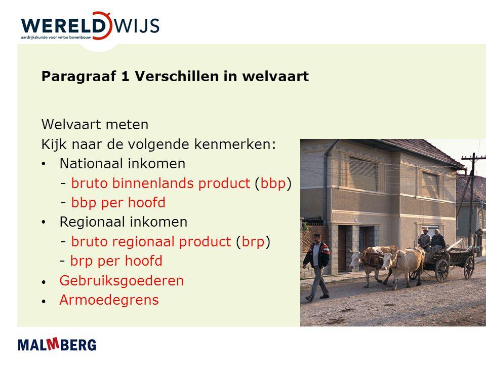 Paragraaf 1 Verschillen in welvaart Welvaart meten Kijk naar de volgende kenmerken: Nationaal inkomen - bruto binnenlands product (bbp) - bbp per hoof