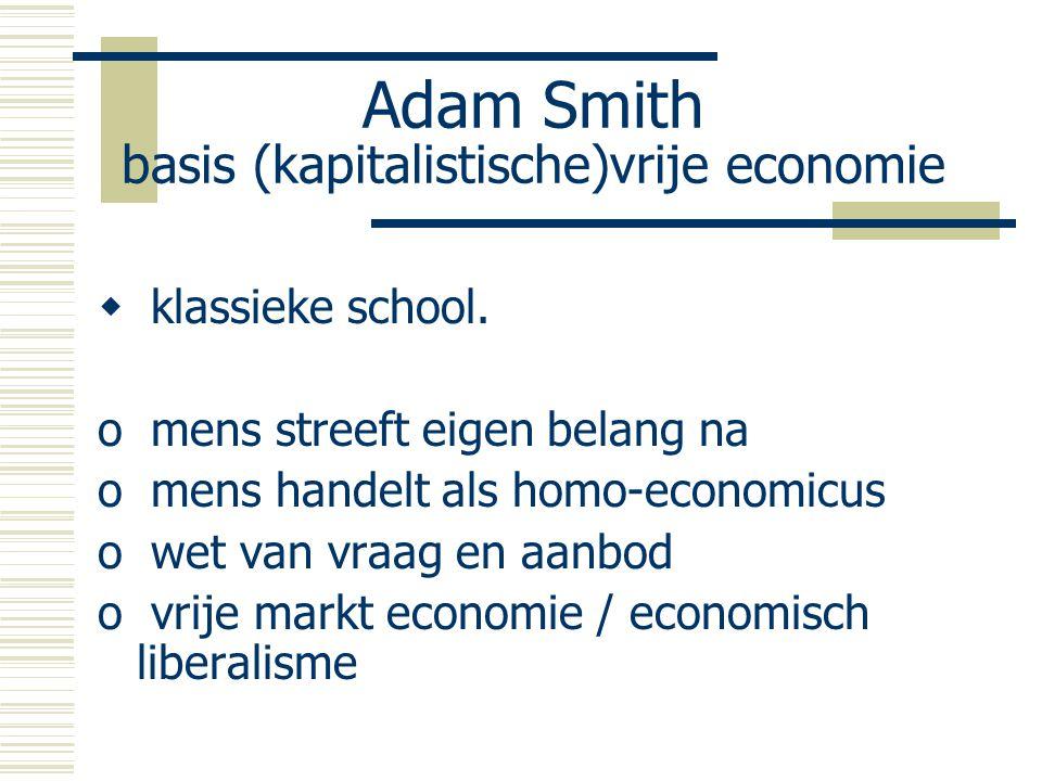Adam Smith basis (kapitalistische)vrije economie  klassieke school. o mens streeft eigen belang na o mens handelt als homo-economicus o wet van vraag