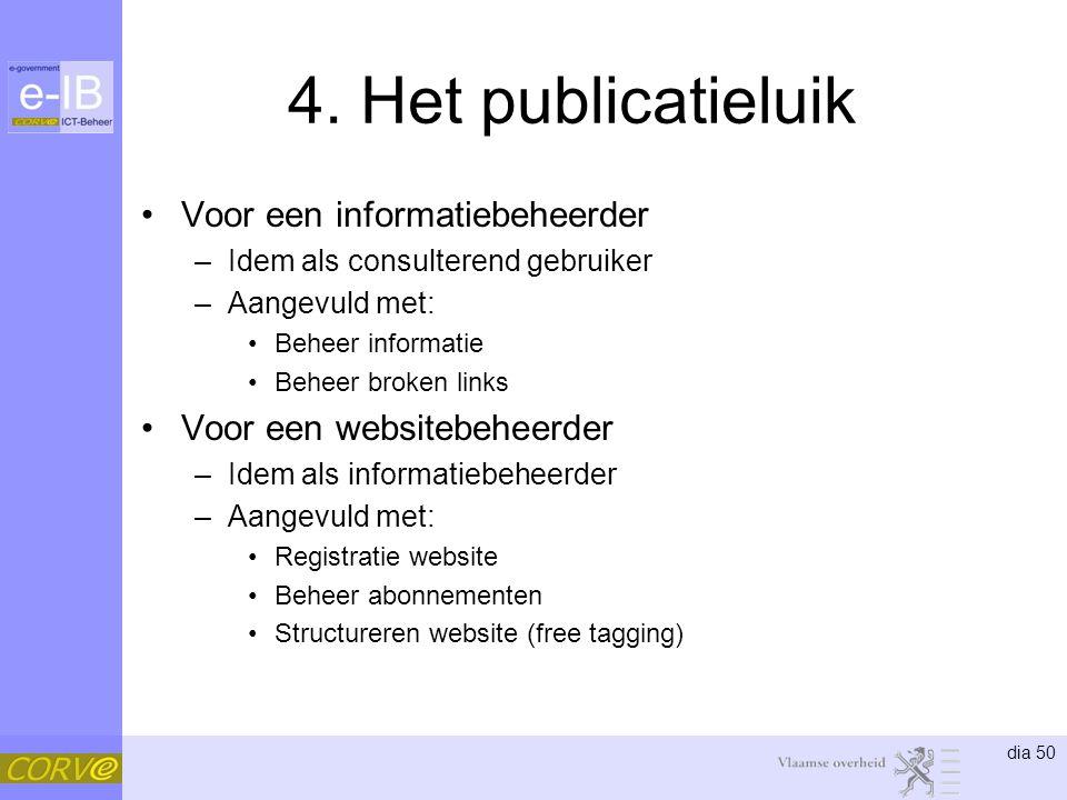 dia 50 4. Het publicatieluik Voor een informatiebeheerder –Idem als consulterend gebruiker –Aangevuld met: Beheer informatie Beheer broken links Voor