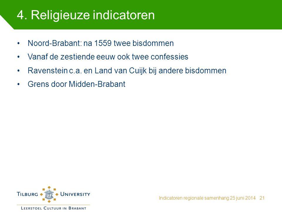 4. Religieuze indicatoren Indicatoren regionale samenhang 25 juni 201421 Noord-Brabant: na 1559 twee bisdommen Vanaf de zestiende eeuw ook twee confes