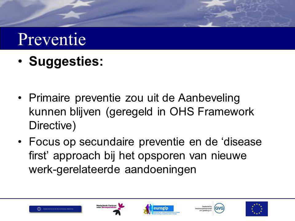 Preventie Suggesties: Primaire preventie zou uit de Aanbeveling kunnen blijven (geregeld in OHS Framework Directive) Focus op secundaire preventie en de 'disease first' approach bij het opsporen van nieuwe werk-gerelateerde aandoeningen