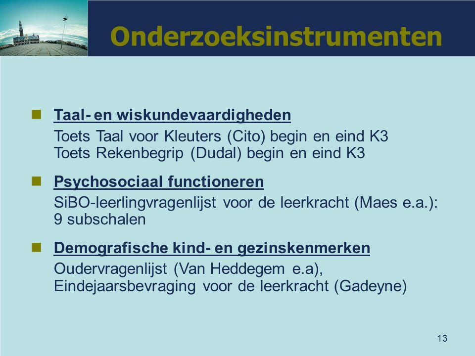 13 Onderzoeksinstrumenten Taal- en wiskundevaardigheden Toets Taal voor Kleuters (Cito) begin en eind K3 Toets Rekenbegrip (Dudal) begin en eind K3 Ps