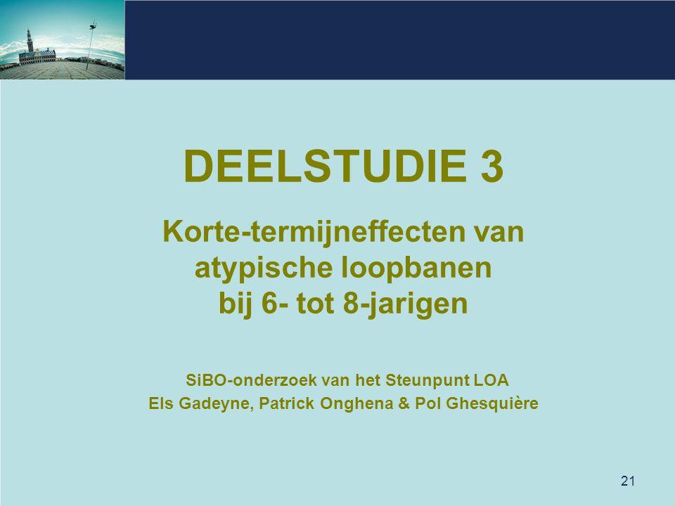 21 DEELSTUDIE 3 Korte-termijneffecten van atypische loopbanen bij 6- tot 8-jarigen SiBO-onderzoek van het Steunpunt LOA Els Gadeyne, Patrick Onghena &