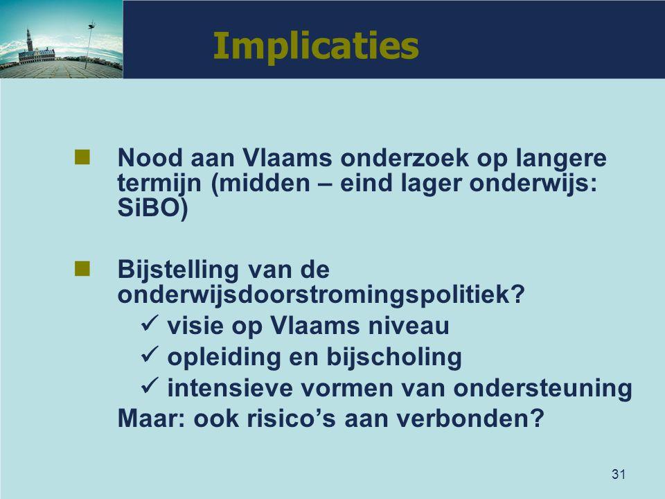 31 Implicaties Nood aan Vlaams onderzoek op langere termijn (midden – eind lager onderwijs: SiBO) Bijstelling van de onderwijsdoorstromingspolitiek? v