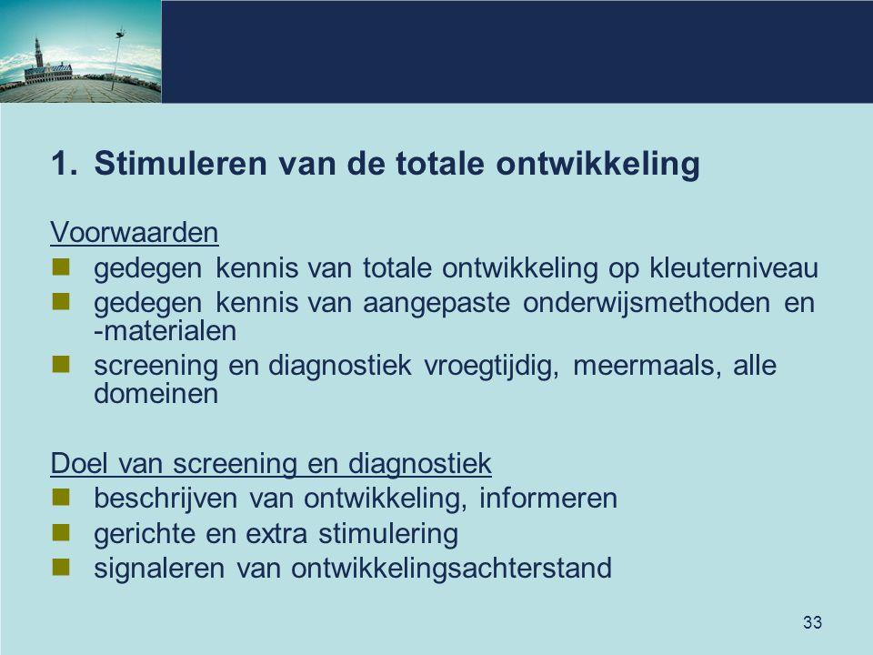 33 1.Stimuleren van de totale ontwikkeling Voorwaarden gedegen kennis van totale ontwikkeling op kleuterniveau gedegen kennis van aangepaste onderwijs
