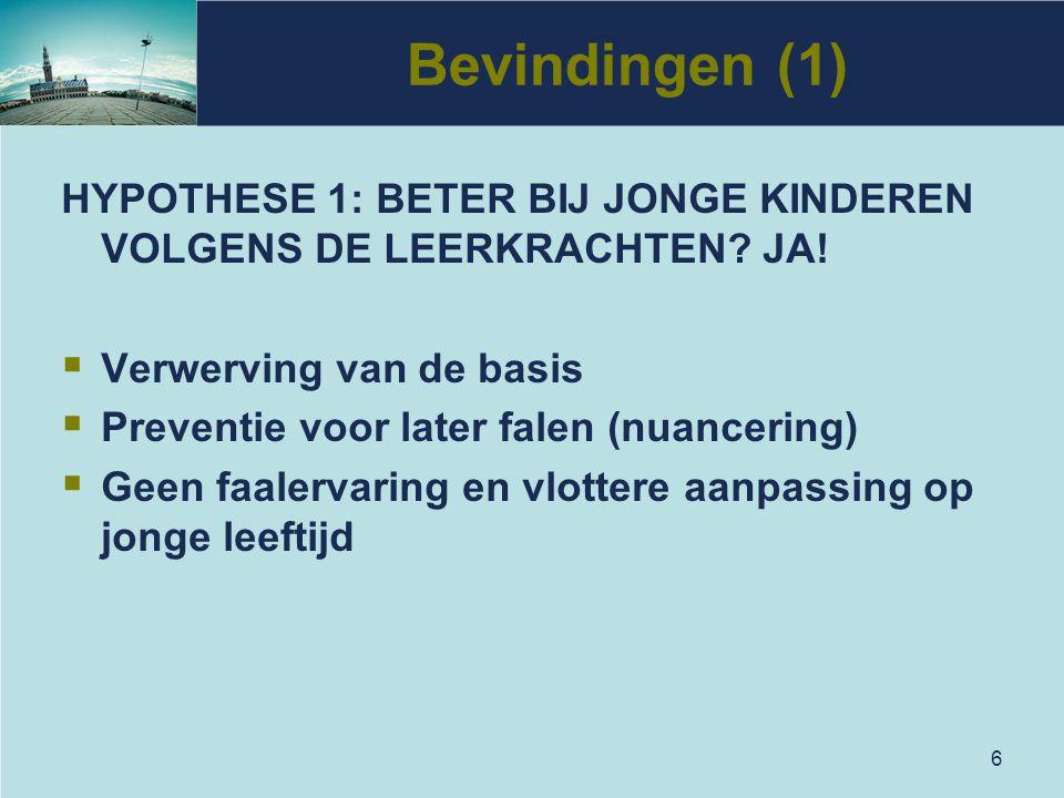 6 Bevindingen (1) HYPOTHESE 1: BETER BIJ JONGE KINDEREN VOLGENS DE LEERKRACHTEN? JA!  Verwerving van de basis  Preventie voor later falen (nuancerin
