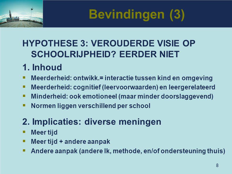 8 Bevindingen (3) HYPOTHESE 3: VEROUDERDE VISIE OP SCHOOLRIJPHEID? EERDER NIET 1. Inhoud  Meerderheid: ontwikk.= interactie tussen kind en omgeving 