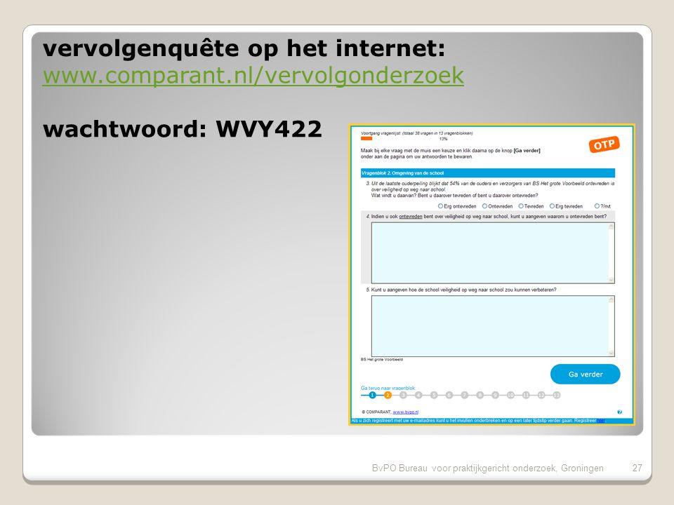BvPO Bureau voor praktijkgericht onderzoek, Groningen27 wachtwoord: WVY422 www.comparant.nl/vervolgonderzoek vervolgenquête op het internet: