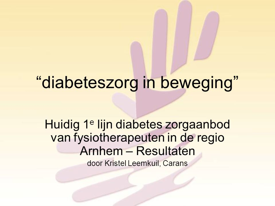 diabeteszorg in beweging Huidig 1 e lijn diabetes zorgaanbod van fysiotherapeuten in de regio Arnhem – Resultaten door Kristel Leemkuil, Carans