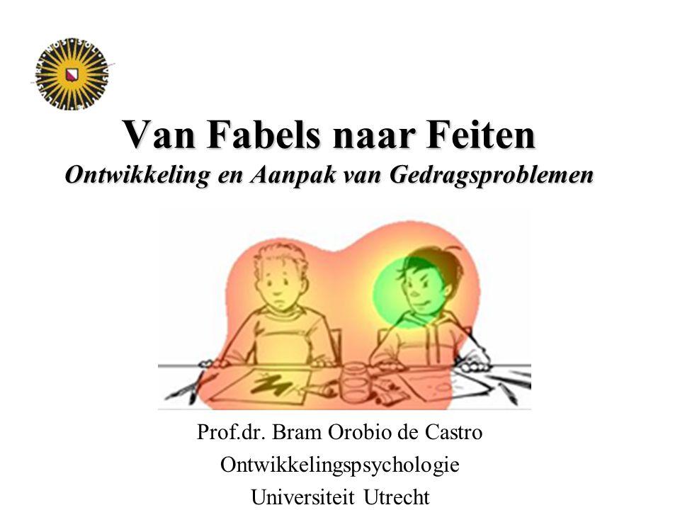 Van Fabels naar Feiten Ontwikkeling en Aanpak van Gedragsproblemen Prof.dr. Bram Orobio de Castro Ontwikkelingspsychologie Universiteit Utrecht