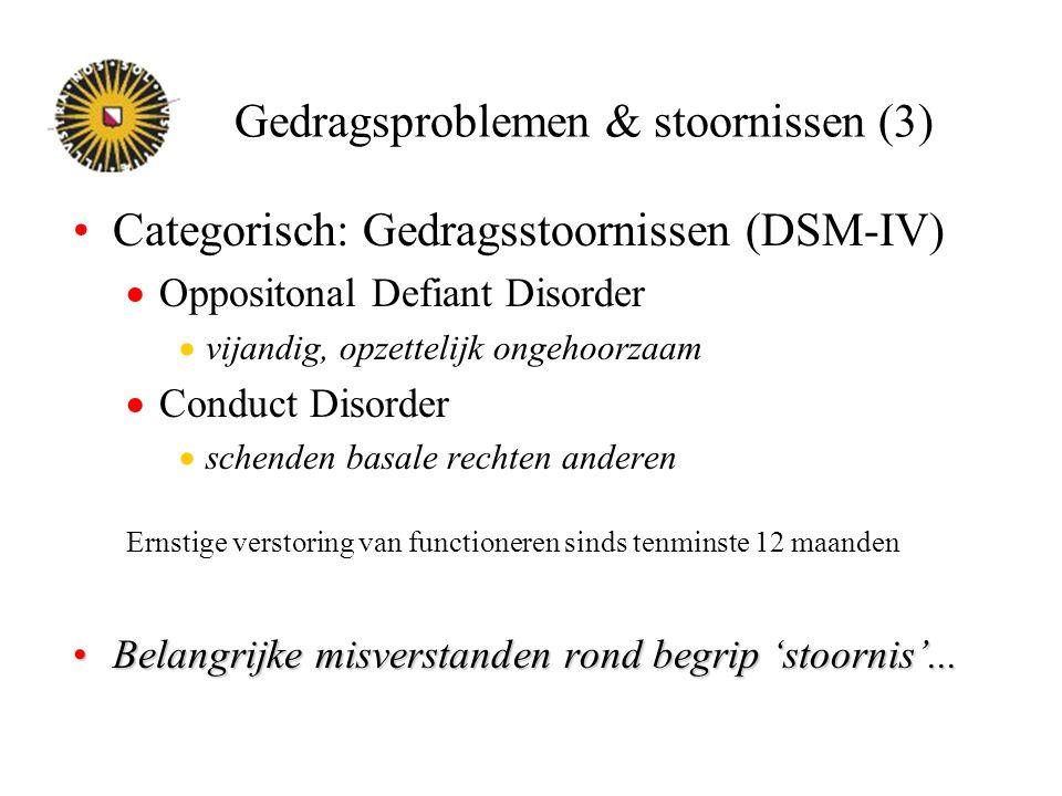 Gedragsproblemen & stoornissen (3) Categorisch: Gedragsstoornissen (DSM-IV)  Oppositonal Defiant Disorder  vijandig, opzettelijk ongehoorzaam  Cond