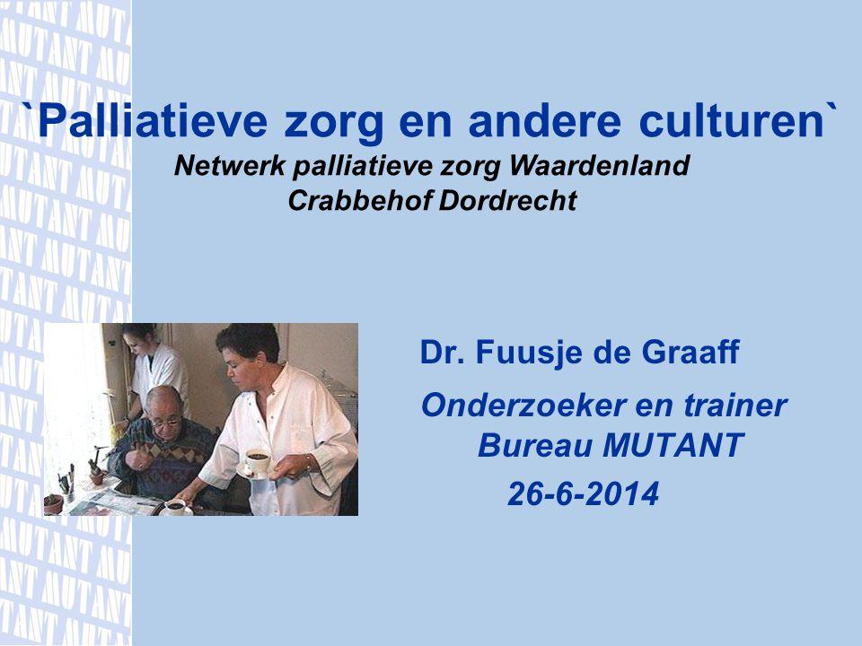 Dr. Fuusje de Graaff Onderzoeker en trainer Bureau MUTANT 26-6-2014 `Palliatieve zorg en andere culturen` Netwerk palliatieve zorg Waardenland Crabbeh