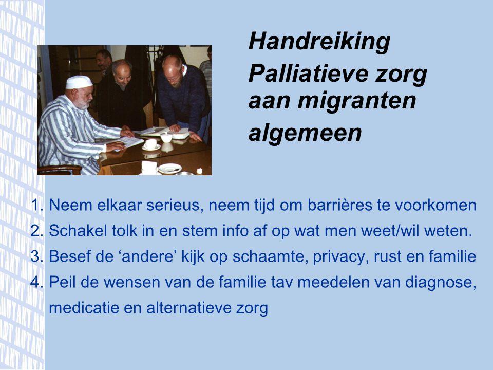 Handreiking Palliatieve zorg aan migranten algemeen 1.Neem elkaar serieus, neem tijd om barri è res te voorkomen 2.Schakel tolk in en stem info af op