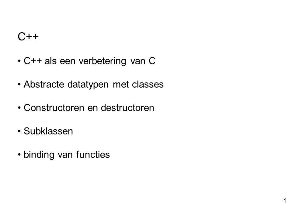 C++ C++ als een verbetering van C Abstracte datatypen met classes Constructoren en destructoren Subklassen binding van functies 1