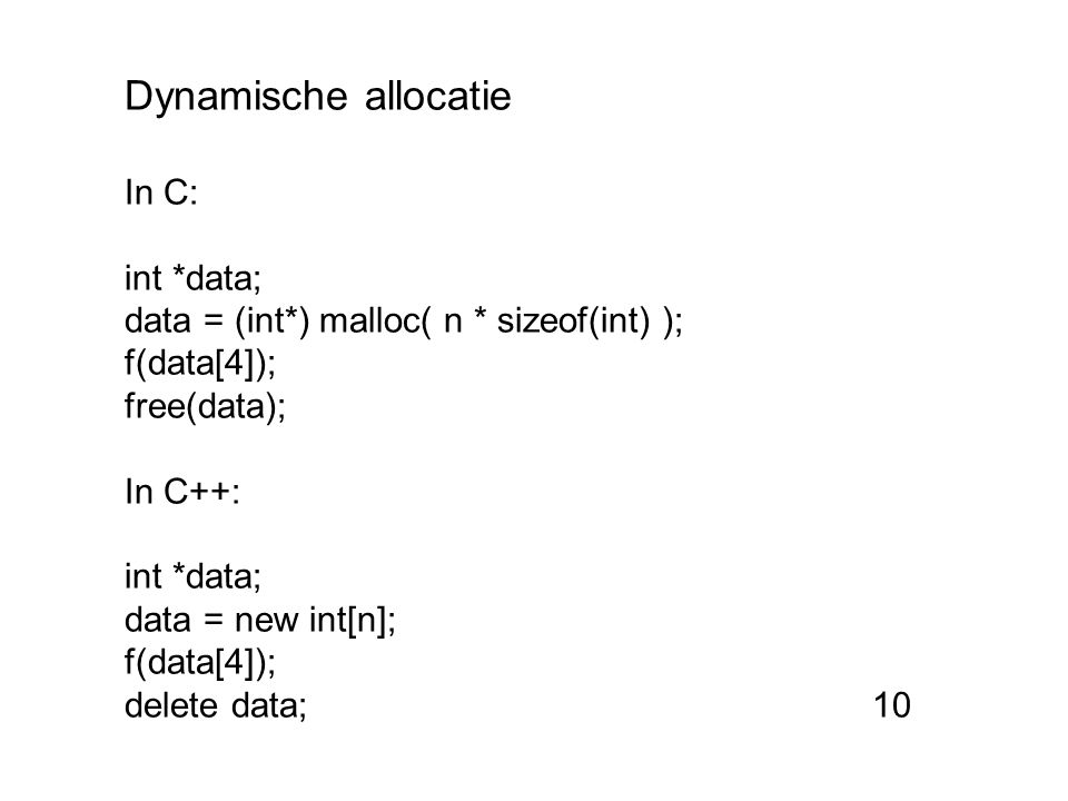 Dynamische allocatie In C: int *data; data = (int*) malloc( n * sizeof(int) ); f(data[4]); free(data); In C++: int *data; data = new int[n]; f(data[4]); delete data;10