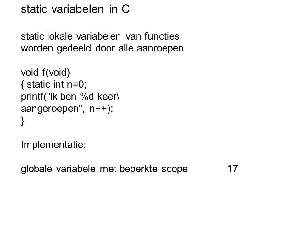 static variabelen in C static lokale variabelen van functies worden gedeeld door alle aanroepen void f(void) { static int n=0; printf( ik ben %d keer\ aangeroepen , n++); } Implementatie: globale variabele met beperkte scope 17
