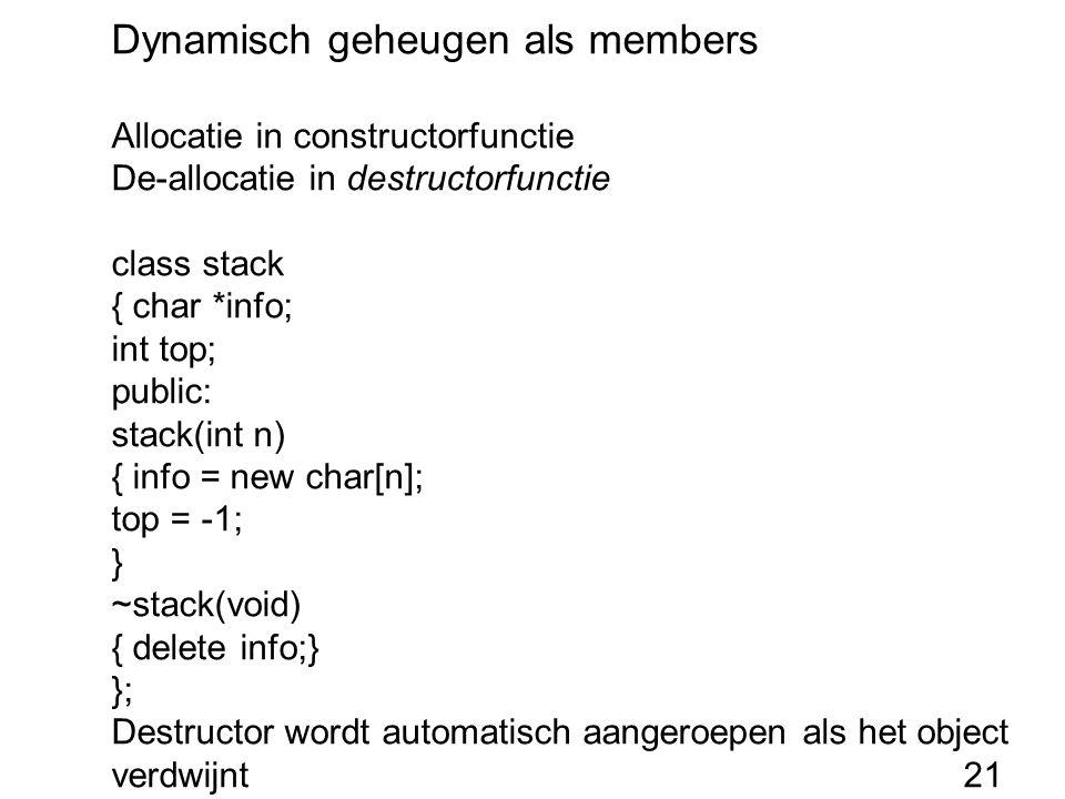Dynamisch geheugen als members Allocatie in constructorfunctie De-allocatie in destructorfunctie class stack { char *info; int top; public: stack(int n) { info = new char[n]; top = -1; } ~stack(void) { delete info;} }; Destructor wordt automatisch aangeroepen als het object verdwijnt21