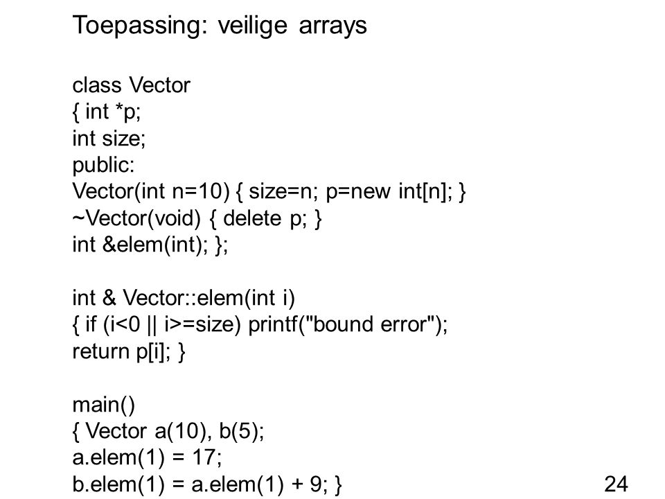 Toepassing: veilige arrays class Vector { int *p; int size; public: Vector(int n=10) { size=n; p=new int[n]; } ~Vector(void) { delete p; } int &elem(int); }; int & Vector::elem(int i) { if (i =size) printf( bound error ); return p[i]; } main() { Vector a(10), b(5); a.elem(1) = 17; b.elem(1) = a.elem(1) + 9; }24