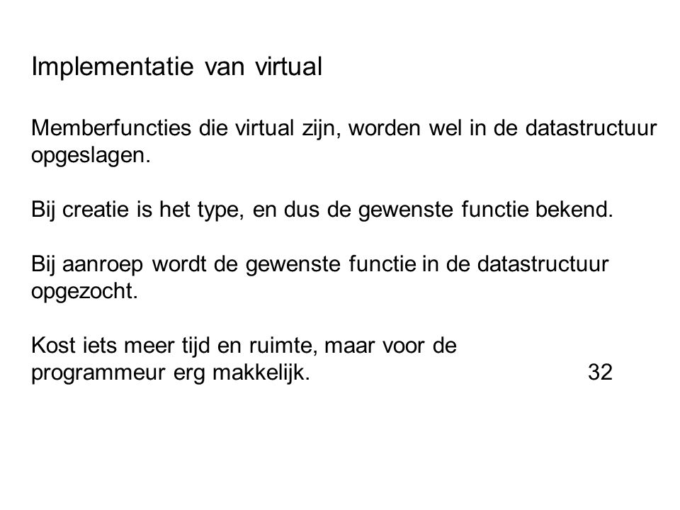 Implementatie van virtual Memberfuncties die virtual zijn, worden wel in de datastructuur opgeslagen. Bij creatie is het type, en dus de gewenste func