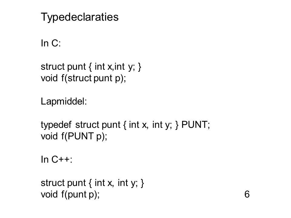 Typedeclaraties In C: struct punt { int x,int y; } void f(struct punt p); Lapmiddel: typedef struct punt { int x, int y; } PUNT; void f(PUNT p); In C++: struct punt { int x, int y; } void f(punt p); 6