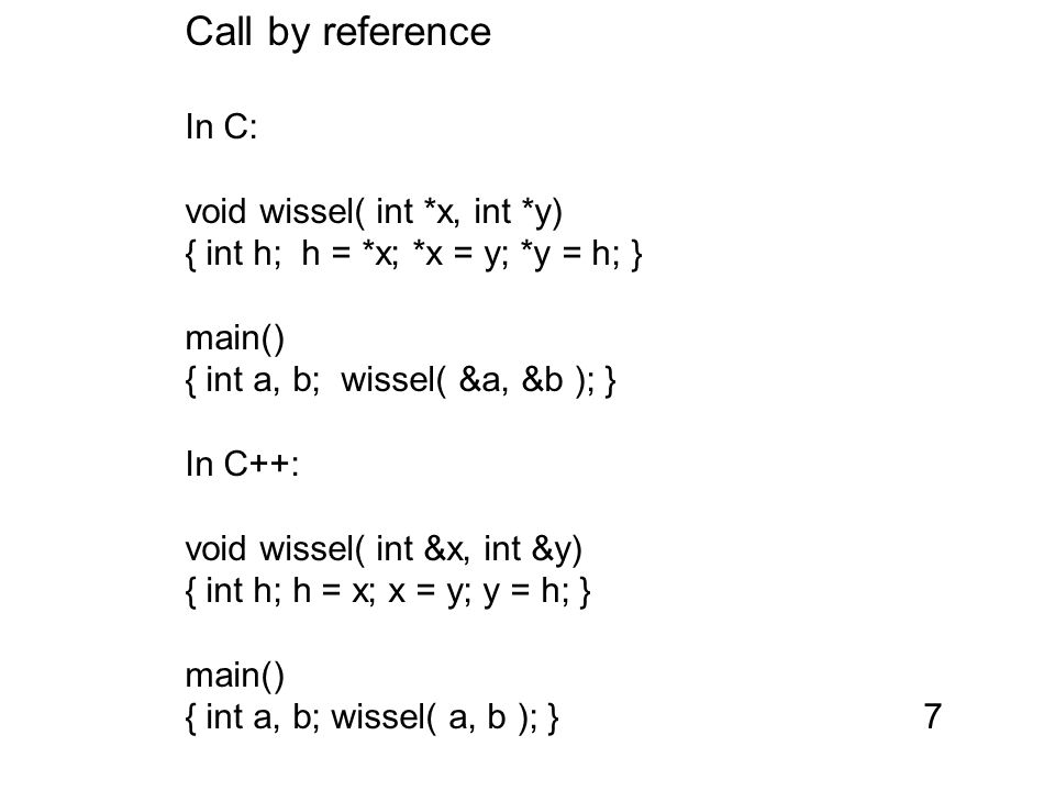 Call by reference In C: void wissel( int *x, int *y) { int h; h = *x; *x = y; *y = h; } main() { int a, b; wissel( &a, &b ); } In C++: void wissel( int &x, int &y) { int h; h = x; x = y; y = h; } main() { int a, b; wissel( a, b ); }7