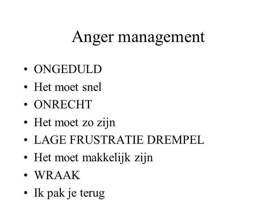Anger management ONGEDULD Het moet snel ONRECHT Het moet zo zijn LAGE FRUSTRATIE DREMPEL Het moet makkelijk zijn WRAAK Ik pak je terug