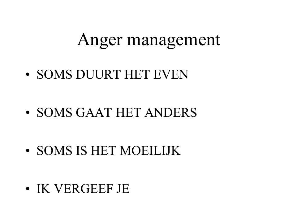 Anger management SOMS DUURT HET EVEN SOMS GAAT HET ANDERS SOMS IS HET MOEILIJK IK VERGEEF JE