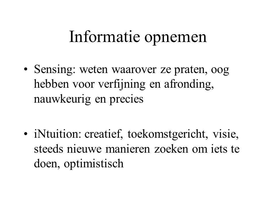 Informatie opnemen Sensing: weten waarover ze praten, oog hebben voor verfijning en afronding, nauwkeurig en precies iNtuition: creatief, toekomstgeri