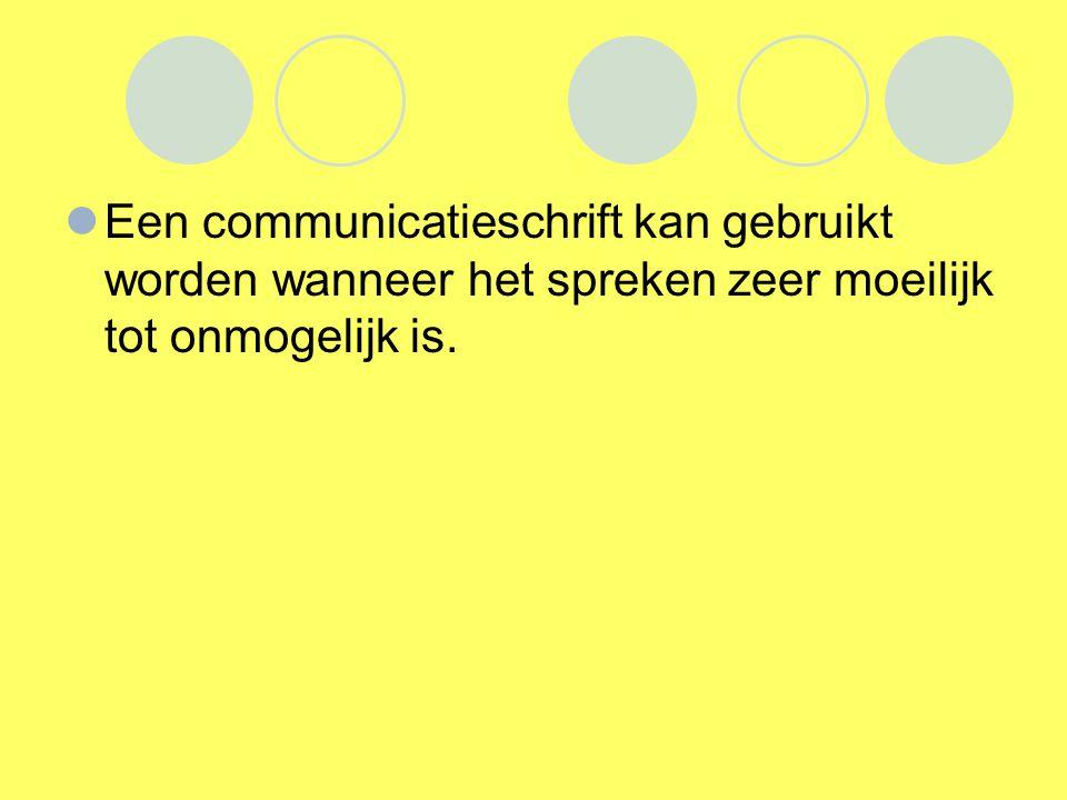 Een communicatieschrift kan gebruikt worden wanneer het spreken zeer moeilijk tot onmogelijk is.