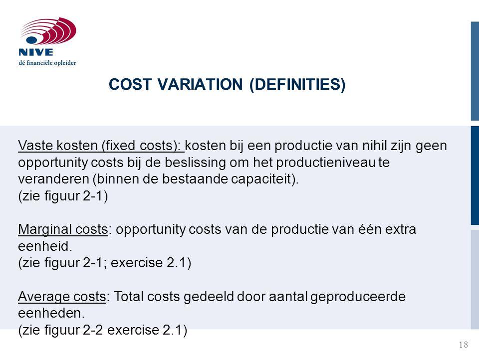 COST VARIATION (DEFINITIES) 18 Vaste kosten (fixed costs): kosten bij een productie van nihil zijn geen opportunity costs bij de beslissing om het productieniveau te veranderen (binnen de bestaande capaciteit).
