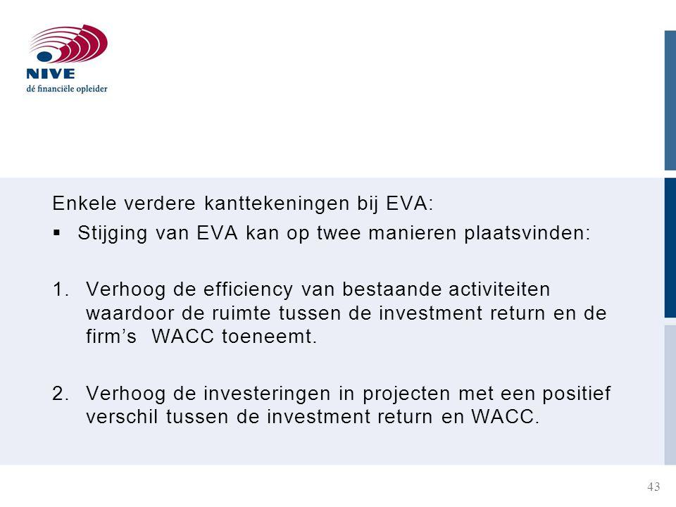 Enkele verdere kanttekeningen bij EVA:  Stijging van EVA kan op twee manieren plaatsvinden: 1.Verhoog de efficiency van bestaande activiteiten waardoor de ruimte tussen de investment return en de firm's WACC toeneemt.