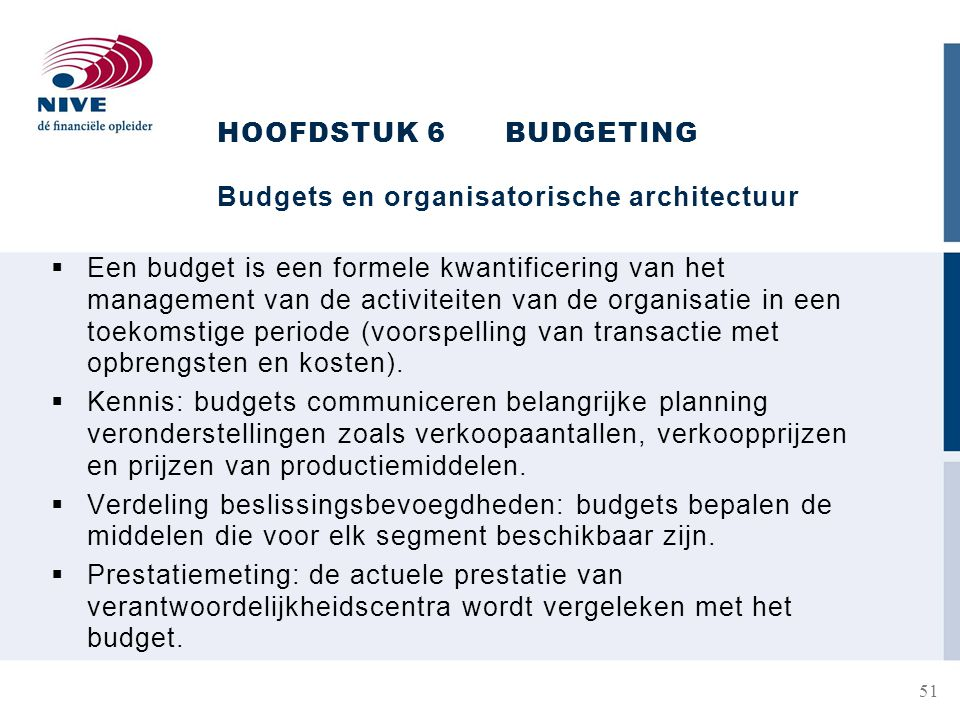 HOOFDSTUK 6BUDGETING Budgets en organisatorische architectuur  Een budget is een formele kwantificering van het management van de activiteiten van de organisatie in een toekomstige periode (voorspelling van transactie met opbrengsten en kosten).