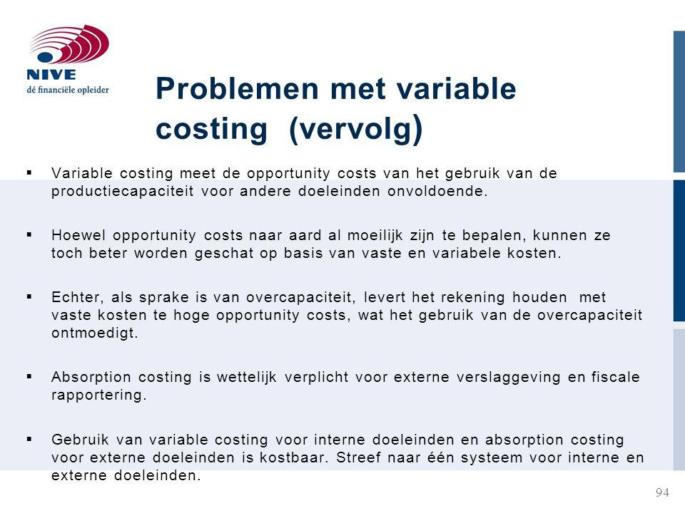 Problemen met variable costing (vervolg )  Variable costing meet de opportunity costs van het gebruik van de productiecapaciteit voor andere doeleinden onvoldoende.
