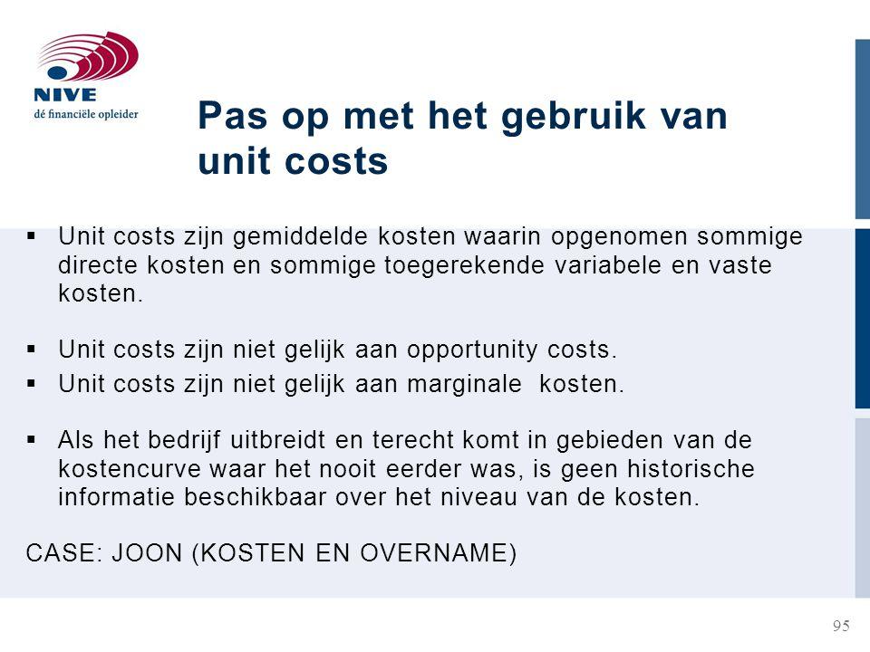 Pas op met het gebruik van unit costs  Unit costs zijn gemiddelde kosten waarin opgenomen sommige directe kosten en sommige toegerekende variabele en vaste kosten.