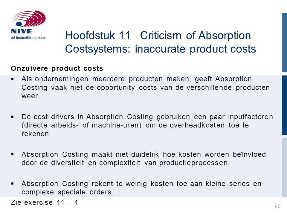 Hoofdstuk 11 Criticism of Absorption Costsystems: inaccurate product costs Onzuivere product costs  Als ondernemingen meerdere producten maken, geeft Absorption Costing vaak niet de opportunity costs van de verschillende producten weer.