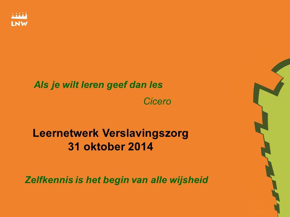 Als je wilt leren geef dan les Cicero Leernetwerk Verslavingszorg 31 oktober 2014 Zelfkennis is het begin van alle wijsheid